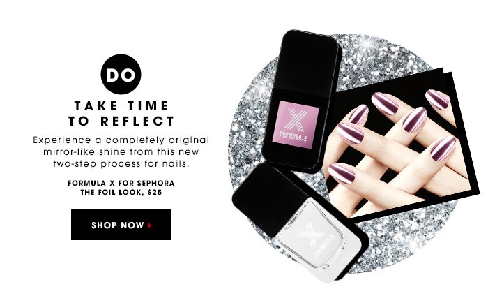 DO TAKE TIME TO REFLECT | Experience a completely original mirror-like shine from this new two-step process for nails. | FORMULA X FOR SEPHORA THE FOILS LOOK, $25 | SHOP NOW