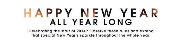 HAPPY NEW YEAR ALL YEAR LONG | Celebrating the start of 2014? Observe these rules and extend that special New Year's sparkle throughout the whole year.