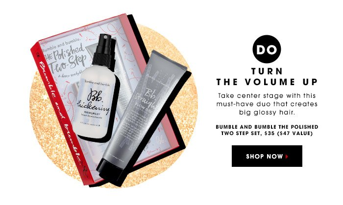 DO TURN THE VOLUME UP | Take center stage with this must-have duo that creates big glossy hair. | BUMBLE AND BUMBLE THE POLISHED TWO STEP SET, $35 ($47 VALUE) | SHOP NOW