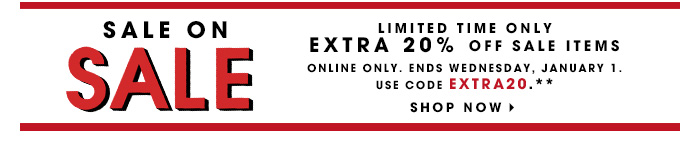 SALE ON SALE | LIMITED TIME ONLY | EXTRA 20% OFF SALE ITEMS | ONLINE ONLY. ENDS WEDNESDAY, JANUARY 1. | USE CODE EXTRA20.** | SHOP NOW