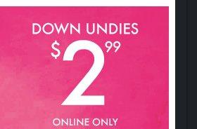 DOWN UNDIES $2.99 ONLINE ONLY