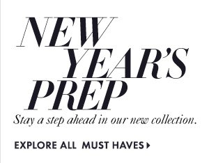 NEW YEAR'S PREP Stay a step ahead in our new collection.  EXPLORE ALL MUST HAVES