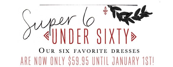 Super 6 Under Sixty: Our favorite dresses are now only $59.95 until January 1st! Don't miss out...