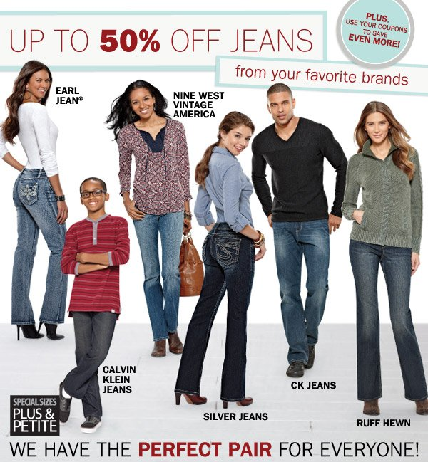 UP TO 50% OFF JEANS from your favorite brands. PLUS, USE YOUR COUPONS TO SAVE EVEN MORE! EARL JEAN®, NINE WEST VINTAGE AMERICA, CALVING KLEIN JEANS, SILVER JEANS, CK JEANS, RUFF HEWN, SPECIAL SIZES PLUS & PETITE. WE HAVE TEH PERFECT PAIR FOR EVERYONE.