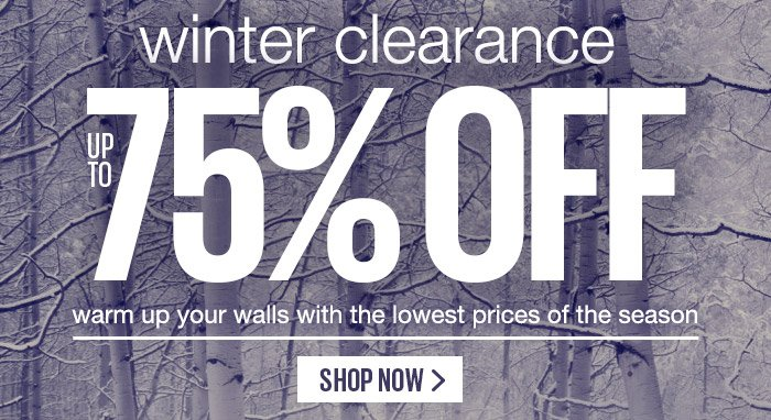 winter clearance - up to 75% OFF - warm up your walls with the lowest prices of the season. - SHOP NOW