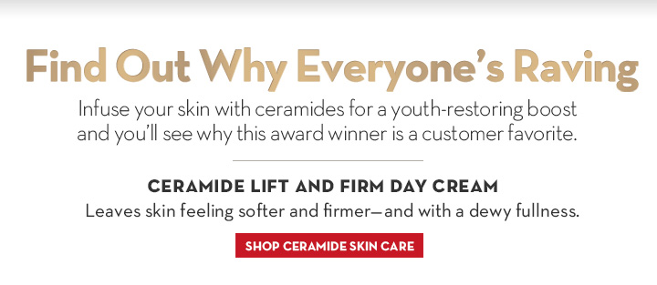 Find Out Why Everyone's Raving. Infuse your skin with ceramides for a youth-restoring boost and you'll see why this award winner is a customer favorite. CERAMIDE LIFT AND FIRM DAY CREAM. Leaves skin feeling softer and with a dewy fullness. SHOP CERAMIDE SKIN CARE.