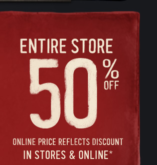 ENTIRE STORE 50% OFF ONLINE PRICE REFLECTS DISCOUNT IN STORES & ONLINE*