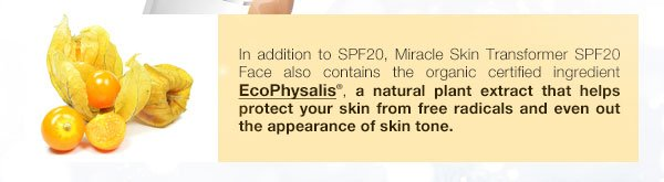 In addition to SPF20, Miracle Skin Transformer SPF20 Face also contains the organic certified ingredient EcoPhysalis, a natural plant extract that helps protect your skin from free radicals and even out the appearance of skin tone.