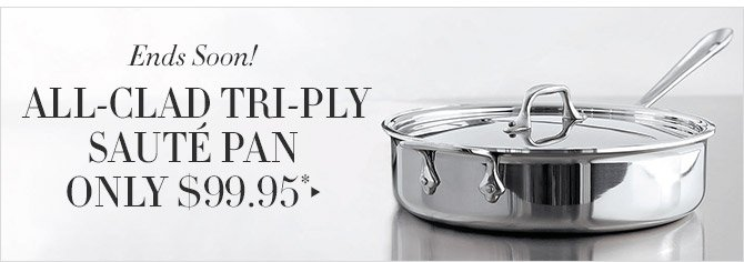 Ends Soon! -- ALL-CLAD TRI-PLY SAUTÉ PAN ONLY $99.95*