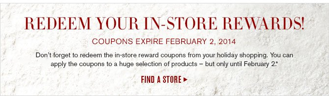 REDEEM YOUR IN-STORE REWARDS! COUPONS EXPIRE FEBRUARY 2, 2014 -- Don't forget to redeem the in-store reward coupons from your holiday shopping. You can apply the coupons to a huge selection of products – but only until February 2.* -- FIND A STORE
