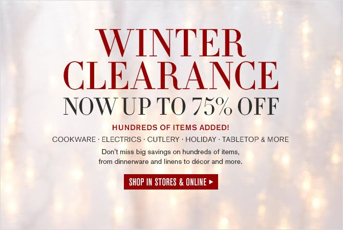 "WINTER CLEARANCE NOW UP TO 75% OFF -- Hundreds of Items Added! Cookware, Electrics, Cutlery, Holiday Tabletop and More -- Dont miss big savings on hundreds of items, from dinnerware and linens to décor and more. -- SHOP IN STORES "" ONLINE"