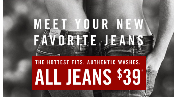 MEET YOUR NEW FAVORITE ALL JEANS $39*
