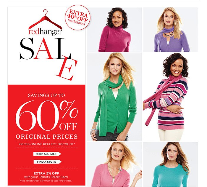 Red Hanger Sale. Extra 40% off markdowns. Savings up to 60% off original prices. Prices online reflect discount. Extra 5% off with your Talbots Credit Card. Valid Talbots Credit Card must be used for purchase.