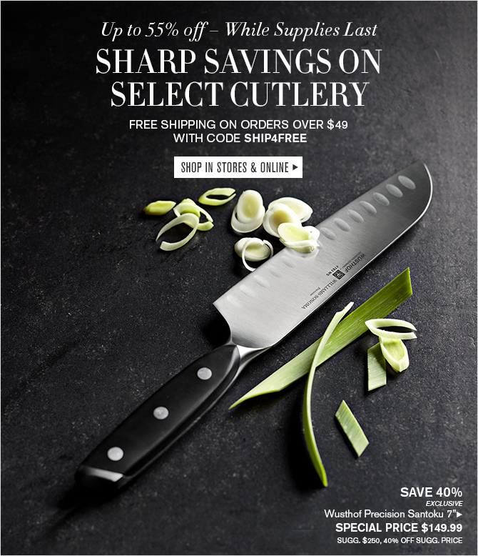 Up to 55% off - While Supplies Last - SHARP SAVINGS ON SELECT CUTLERY -- FREE SHIPPING ON ORDERS OVER $49 WITH CODE SHIP4FREE - SHOP IN STORES & ONLINE