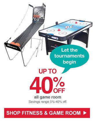 Let the tournaments begin | Up to 40% off all game room | Savings range 5% - 40% off. | Shop Fitness & Game Room