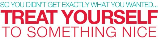 So you didn't get exactly what you wanted... | Treat yourself to something nice