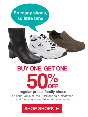 So many shoes, so little time | Buy one, get one 50% off regular-priced family shoes | Of equal value or less. Excludes sale, clearance and Everyday Great Price. No rain checks. | Shop Shoes