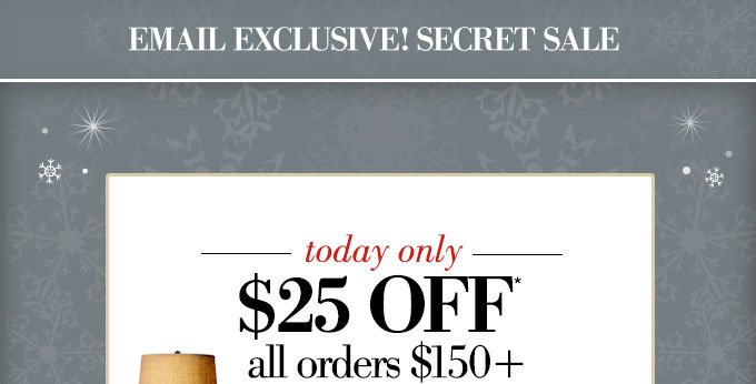 EMAIL EXCLUSIVE! SECRET SALE | ends tomorrow | $25 OFF* all orders $150+