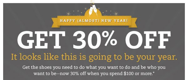 Happy (almost) New Year! GET 30% OFF: It looks like this is going to be your year. Get the shoes you need to do what you want to do and be who you want to be - now 30% off when you spend $100 or more.*