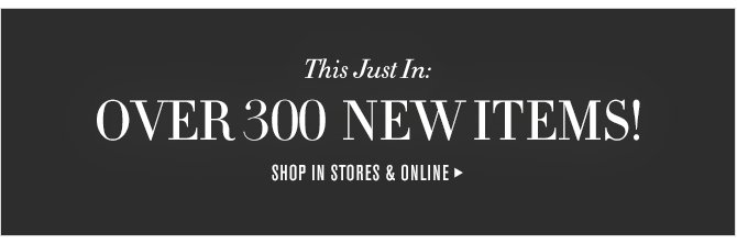 This Just In: - OVER 300 NEW ITEMS! - SHOP IN STORES & ONLINE