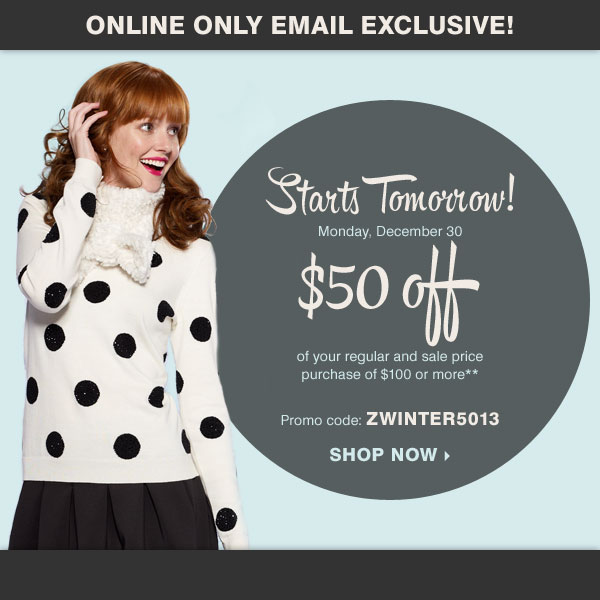 Online Only, Starts Tomorrow! Take $50 off  of your regular and sale price purchase of $100 or more* Promo code:  ZWINTER5013