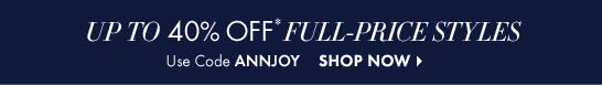 Up To 40% Off*  Full–Price Styles  Use Code ANNJOY  SHOP NOW