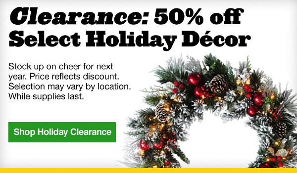 Clearance: 50% off Select Holiday Decor. Stock up on cheer for next year. Price reflects discount. Selection may vary by location. While supplies last. Shop Holiday Clearance.