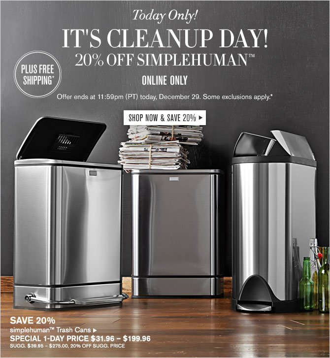 Today Only! It's Cleanup Day! 20% off simplehuman - Offer ends at 11:59pm (PT) today, December 29. Some exclusions apply.* - SHOP NOW & SAVE 20%