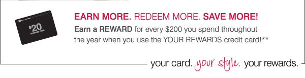 EARN  MORE. REDEEM MORE. SAVE MORE! Earn a REWARD for every $200 you spend throughout the year when you  use the YOUR REWARDS credit card!** your card. your style. your rewards.