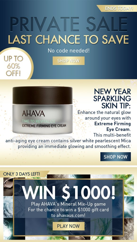 Private sale last chance to save No code needed! SHOP NOW Last Chance! New Year Sparkling Skin Tip: Enhance the natural glow around your eyes with Extreme Firming Eye Cream.  This multi-benefit anti-aging eye cream contains silver white pearlescent Mica providing an immediate glowing and smoothing effect. Shop Now Win $1000! only 3 days left! Play AHAVA's Mineral Mix-Up game For the chance to win a $1000 gift card to ahavaus.com! Play Now