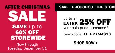 After Christmas Sale. Save up to 60% storewide! Plus, take up to an extra 25% off sale price merchandise** OR $10 off your regular and sale price in-store purchase of $25 or more*** Shop now.