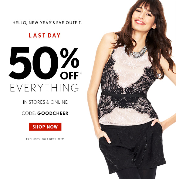 HELLO, NEW YEAR'S EVE OUTFIT.  LAST DAY 50% OFF* EVERYTHING  IN STORES & ONLINE  CODE: GOODCHEER   SHOP NOW  EXCLUDES LOU & GREY ITEMS
