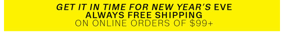 Get it in time for New Year's Eve. Always Free Shipping on online orders of $99+