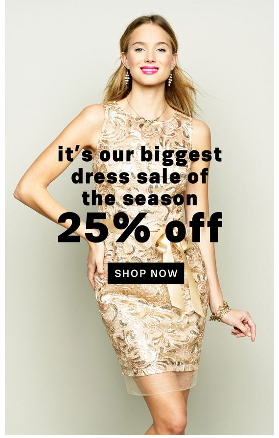 It's our biggest dress sale of the season 25% Off. Shop Now