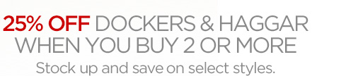 25% OFF DOCKERS & HAGGAR WHEN YOU BUY 2 OR MORE Stock up and save on select styles.