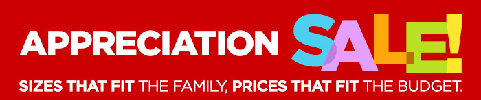 APPRECIATION SALE! SIZES THAT FIT THE FAMILY, PRICES THAT FIT THE  BUDGET.