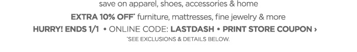 save on apparel, shoes, accessories & home EXTRA 10% OFF furniture, mattresses, fine jewelry & more HURRY! ENDS 1/1,ONLINE CODE: LASTDASH,  PRINT STORE COUPON › *SEE EXCLUSIONS & DETAILS BELOW