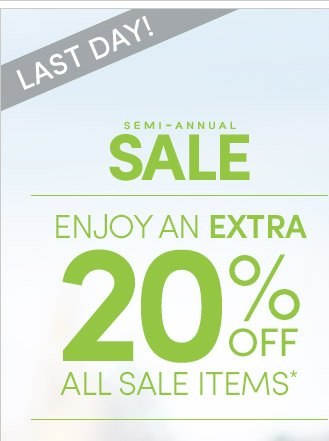 LAST DAY! SEMI–ANNUAL SALE | ENJOY AN EXTRA 20% OFF ALL SALE ITEMS*