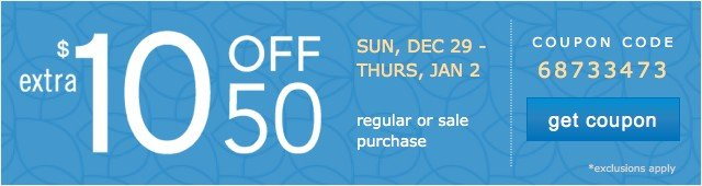extra 10 off 50 Sun, Dec 29 - Thurs, Jan 2 regular or sale purchase - coupon code 68733473 get coupon *exclusions apply