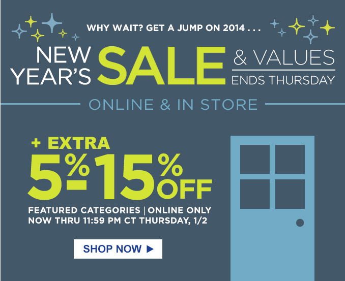 WHY WAIT? GET A JUMP ON 2014... | NEW YEAR'S SALE & VALUES | ENDS THURSDAY | ONLINE & IN STORE | + EXTRA 5%-15% 0FF FEATURED CATEGORIES | ONLINE ONLY | NOW THRU 11:59 PM CT THURSDAY, 1/2 | SHOP NOW