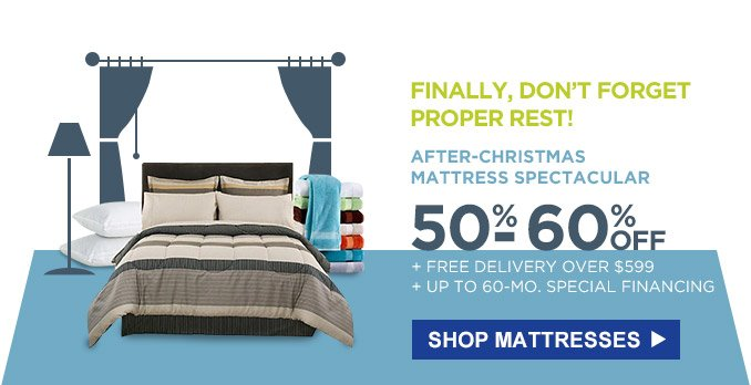 FINALLY, DON'T FORGET PROPER REST! | AFTER-CHRISTMAS MATTRESS SPECTACULAR | 50%-60% OFF + FREE DELIVERY OVER $599 + UP TO 60-MO. SPECIAL FINANCING | SHOP MATTRESSES