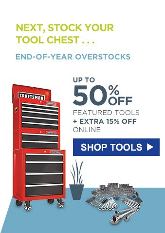 NEXT, STOCK YOUR TOOL CHEST... | ENT-OF-YEAR OVERSTOCKS | UP TO 50% OFF FEATURED TOOLS + EXTRA 15% OFF ONLINE | SHOP TOOLS