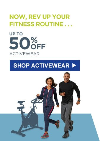 NOW, REV UP YOUR FITNESS ROUTINE... | UP TO 50% OFF ACTIVEWEAR | SHOP ACTIVEWEAR