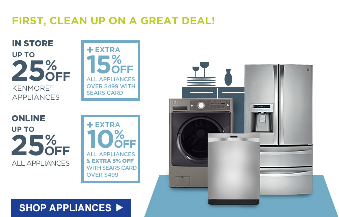 FIRST, CLEAN UP ON A GREAT DEAL! | IN STORE UP TO 25% OFF KENMORE(R) APPLIANCES + EXTRA 15% OFF ALL APPLIANCES OVER $499 WITH SEARS CARD | ONLINE UP TO 25% OFF ALL APPLIANCES + EXTRA 10% OFF ALL APPLIANCES & EXTRA 5% OFF WITH SEARS CARD OVER $499 | SHOP APPLIANCES