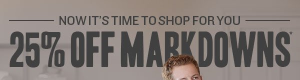 Now it's time to shop for you. 25% off Markdowns