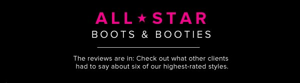 ALL-STAR BOOTS & BOOTIES The reviews are in: Check out what other clients had to say about six of our highest-rated styles.