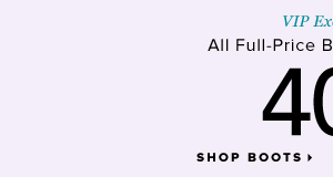 VIP Exclusive 40% Off Full-Price Boots and Booties* - - Shop Boots: