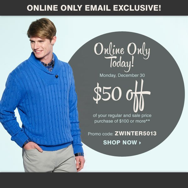 Online Only, Today! Take $50 off of your regular and sale price purchase of $100 or more* Promo code: ZWINTER5013