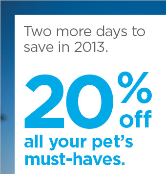 Two more days to save in 2013. 20% off all your pet's must-haves.