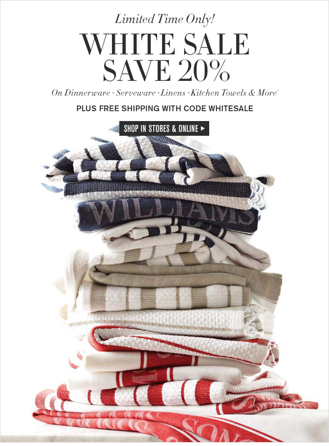 Limited Time Only! - WHITE SALE - SAVE 20% - On Dinnerware • Serveware • Linens • Kitchen Towels & More* - PLUS FREE SHIPPING WITH CODE WHITESALE - SHOP IN STORES & ONLINE